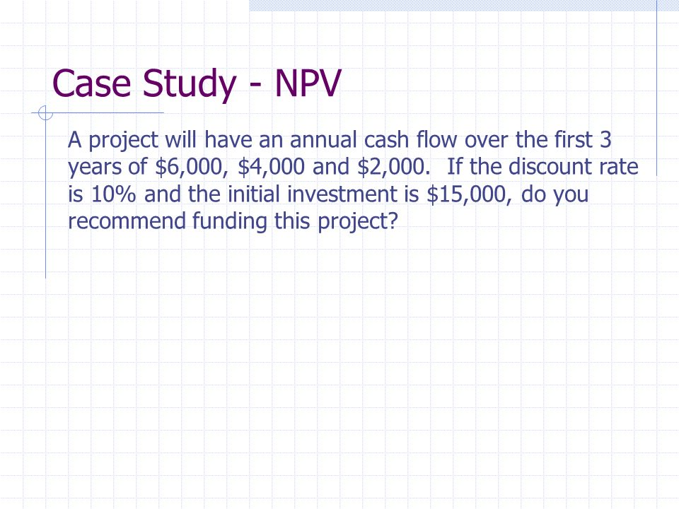 Case Study - NPV A project will have an annual cash flow over the first 3. years of $6,000, $4,000 and $2,000. If the discount rate.