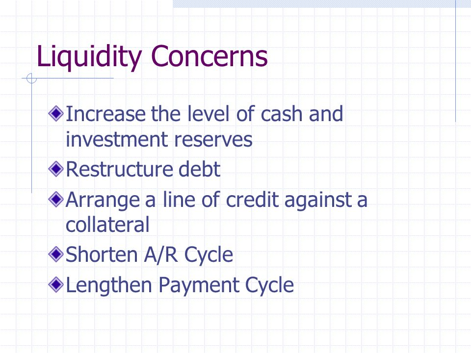 Liquidity Concerns Increase the level of cash and investment reserves