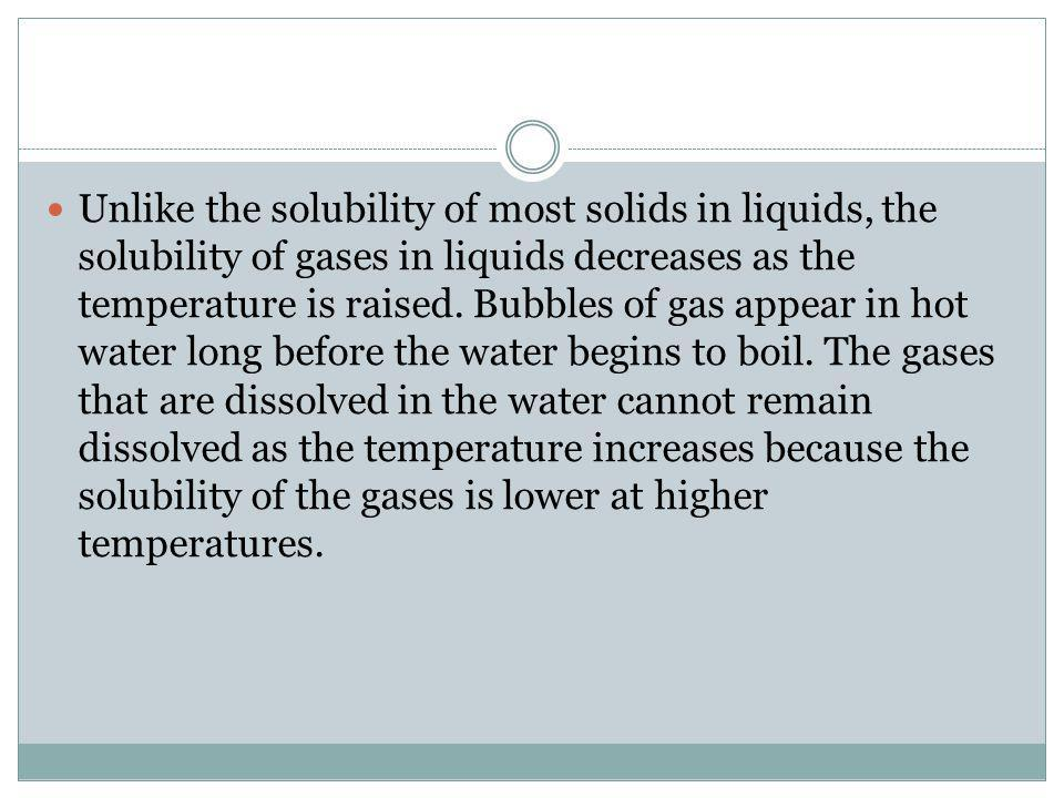 Unlike the solubility of most solids in liquids, the solubility of gases in liquids decreases as the temperature is raised.