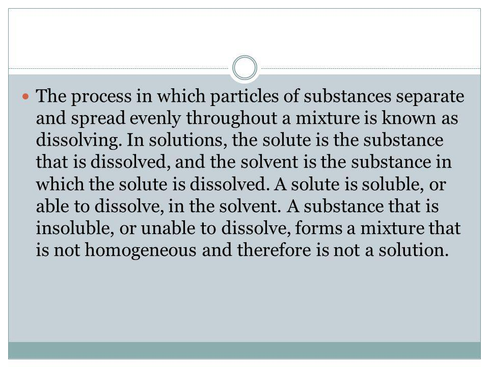 The process in which particles of substances separate and spread evenly throughout a mixture is known as dissolving.