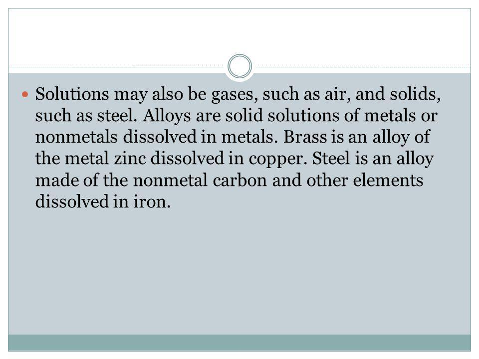 Solutions may also be gases, such as air, and solids, such as steel