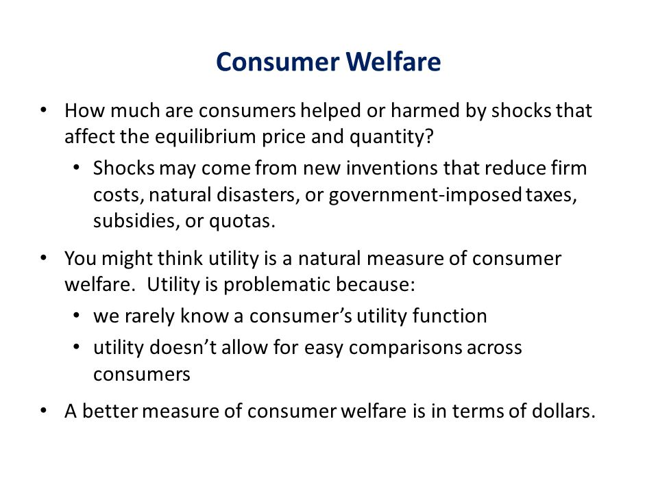 Consumer Welfare How much are consumers helped or harmed by shocks that affect the equilibrium price and quantity