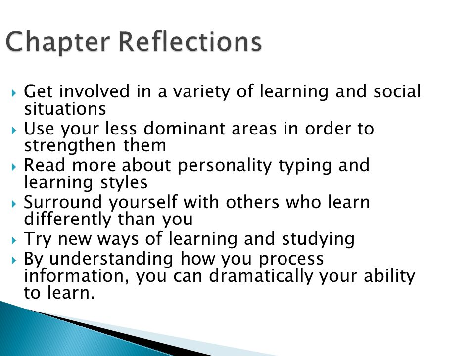 Chapter Reflections Get involved in a variety of learning and social situations. Use your less dominant areas in order to strengthen them.