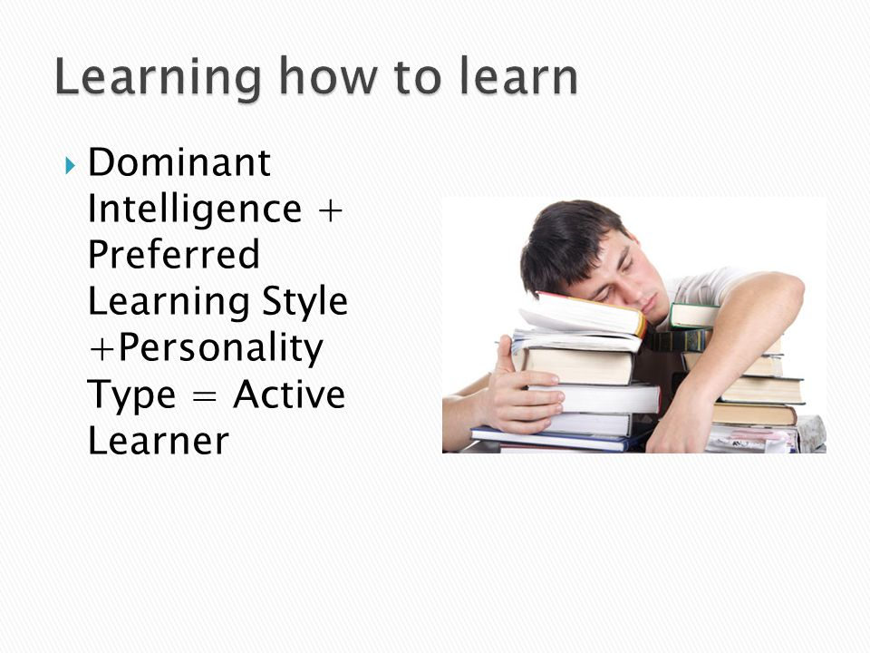 Learning how to learn Dominant Intelligence + Preferred Learning Style +Personality Type = Active Learner.