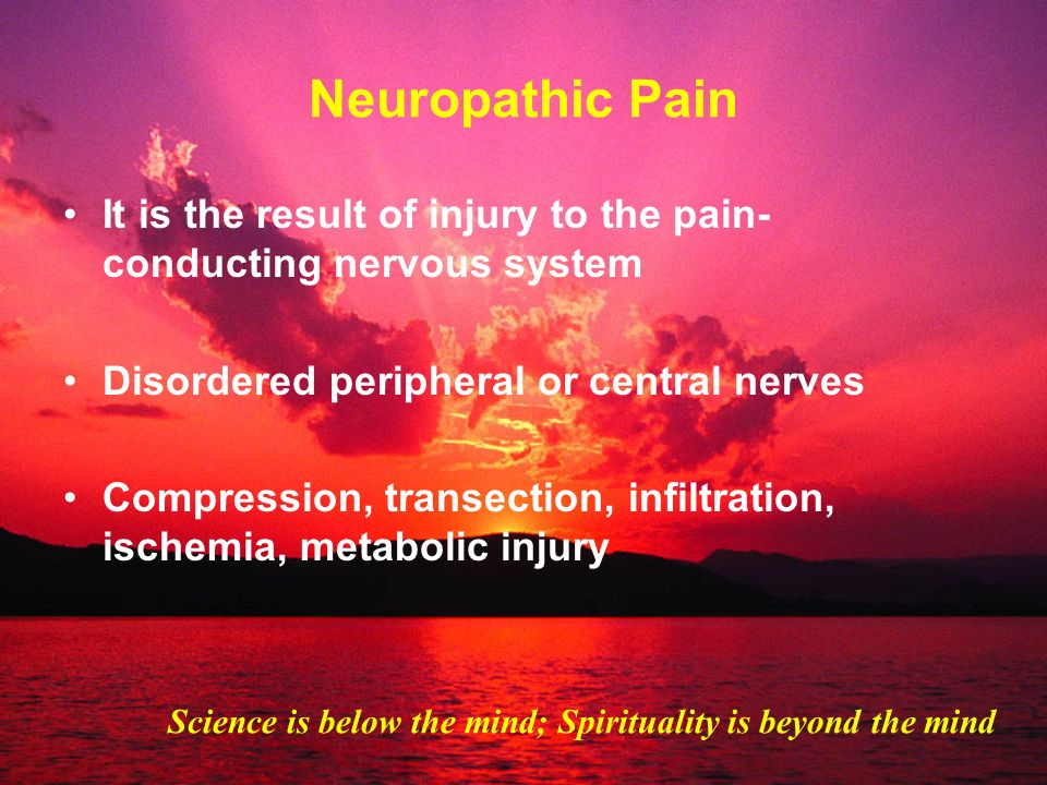 Neuropathic Pain It is the result of injury to the pain-conducting nervous system. Disordered peripheral or central nerves.