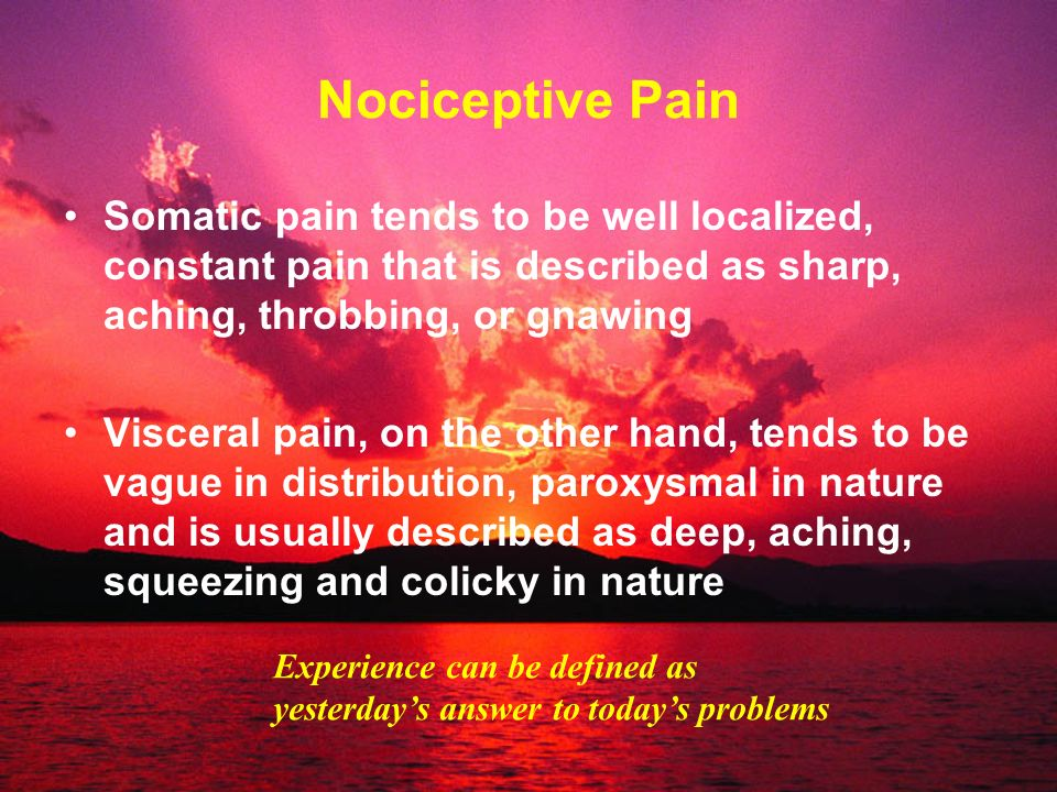 Nociceptive PainSomatic pain tends to be well localized, constant pain that is described as sharp, aching, throbbing, or gnawing.