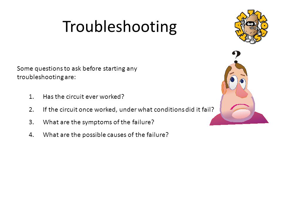 Troubleshooting Some questions to ask before starting any troubleshooting are: Has the circuit ever worked
