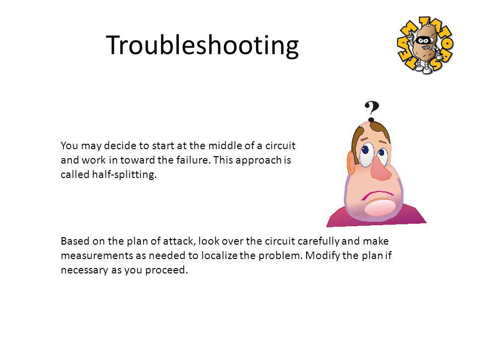 Troubleshooting You may decide to start at the middle of a circuit and work in toward the failure. This approach is called half-splitting.