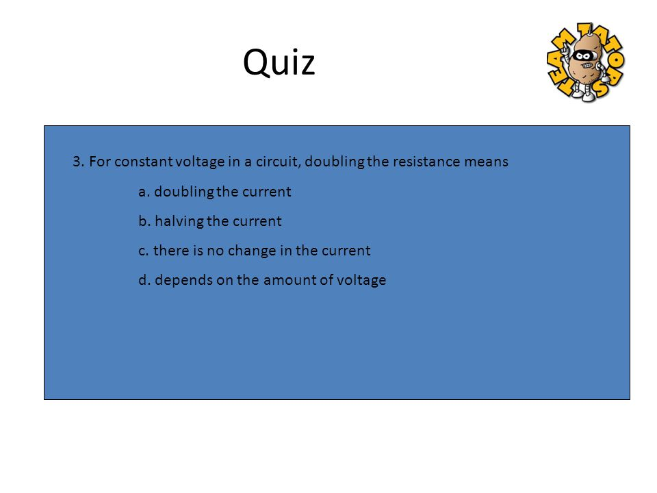 Quiz 3. For constant voltage in a circuit, doubling the resistance means. a. doubling the current.