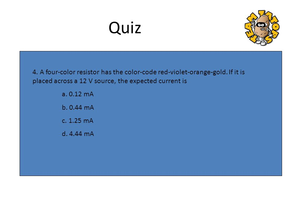 Quiz 4. A four-color resistor has the color-code red-violet-orange-gold. If it is placed across a 12 V source, the expected current is.