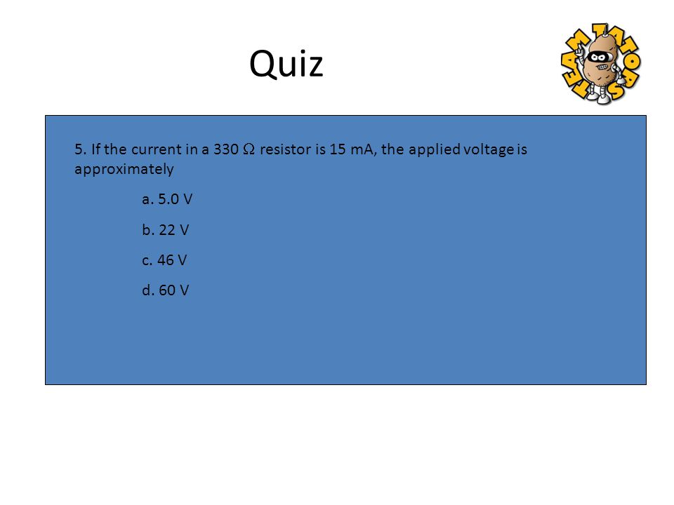 Quiz 5. If the current in a 330 W resistor is 15 mA, the applied voltage is approximately. a. 5.0 V.