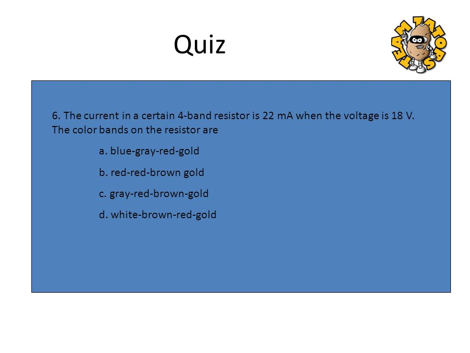 Quiz 6. The current in a certain 4-band resistor is 22 mA when the voltage is 18 V. The color bands on the resistor are.