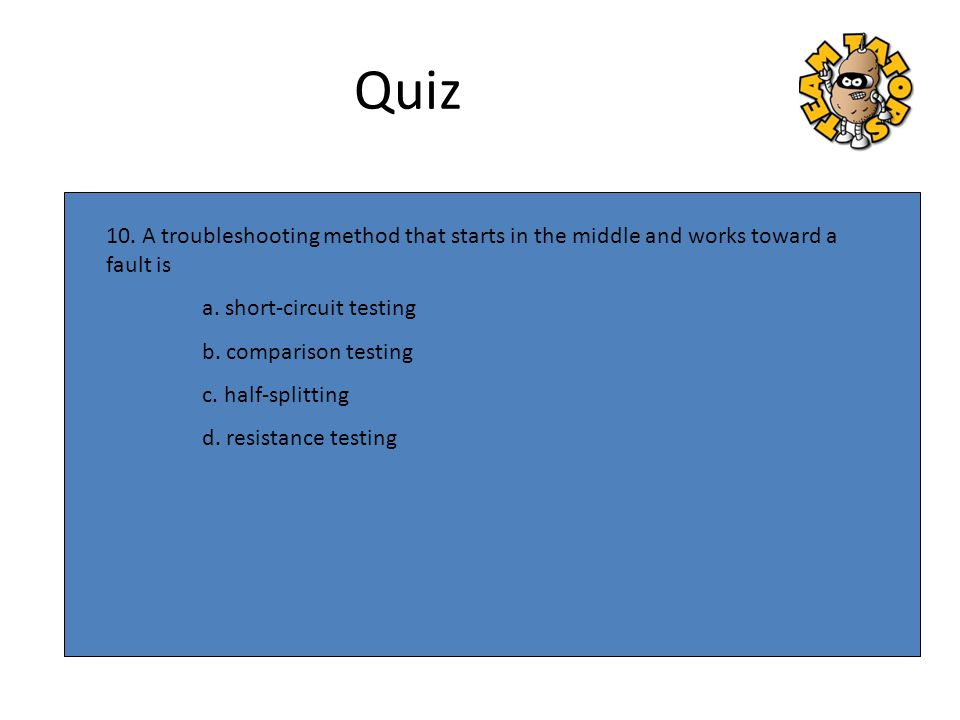 Quiz 10. A troubleshooting method that starts in the middle and works toward a fault is. a. short-circuit testing.