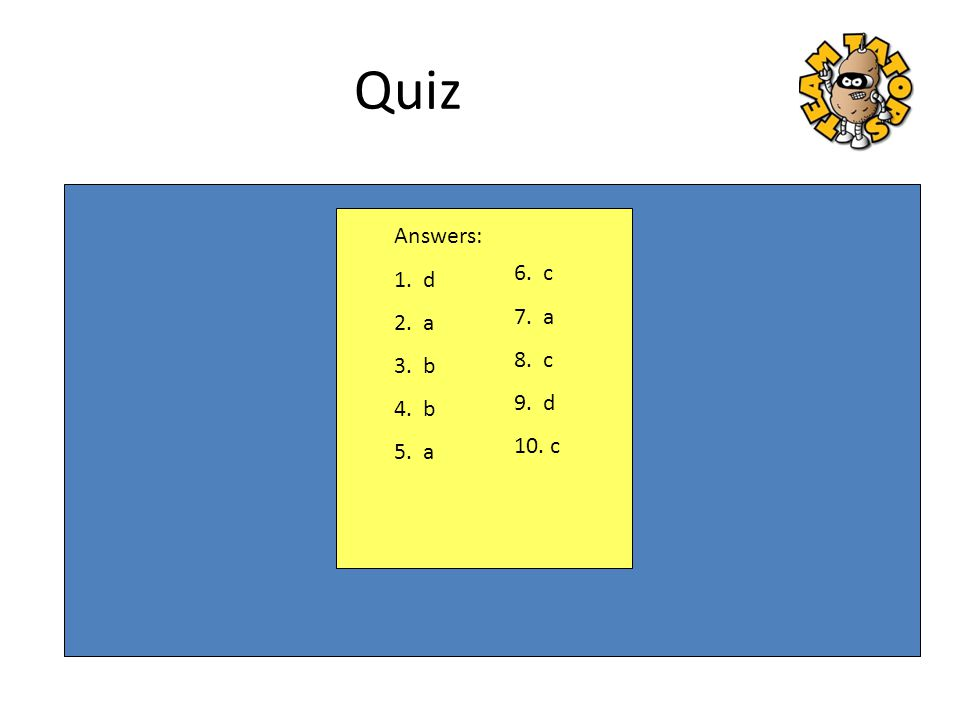 Quiz Answers: 1. d 2. a 3. b 4. b 5. a 6. c 7. a 8. c 9. d 10. c