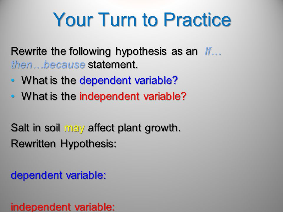 Your Turn to Practice Rewrite the following hypothesis as an If… then…because statement. What is the dependent variable