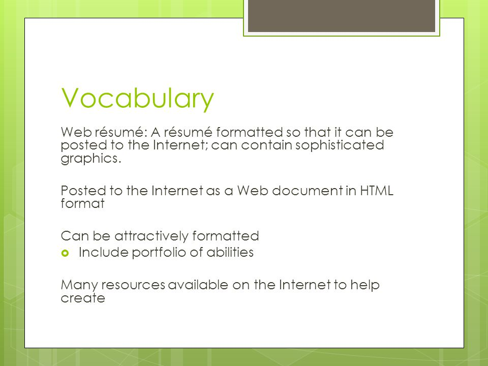 Vocabulary Web résumé: A résumé formatted so that it can be posted to the Internet; can contain sophisticated graphics.