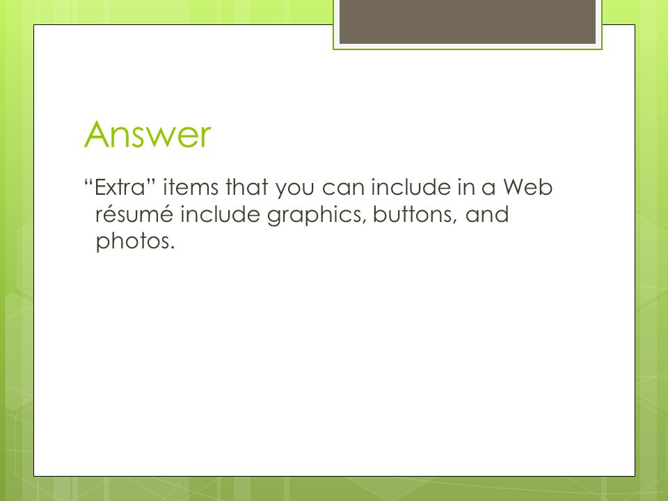 Answer Extra items that you can include in a Web résumé include graphics, buttons, and photos.