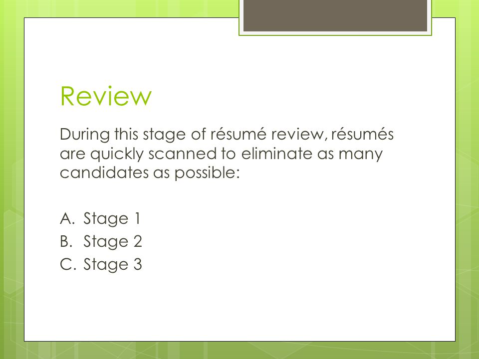 Review During this stage of résumé review, résumés are quickly scanned to eliminate as many candidates as possible: A.