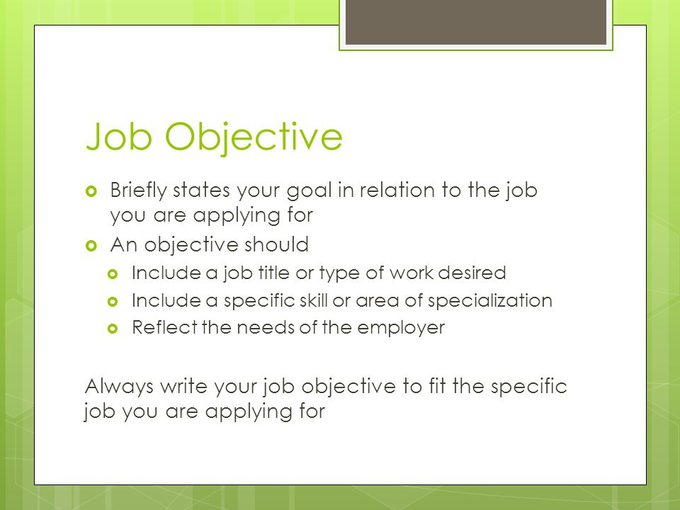 Job Objective Briefly states your goal in relation to the job you are applying for. An objective should.