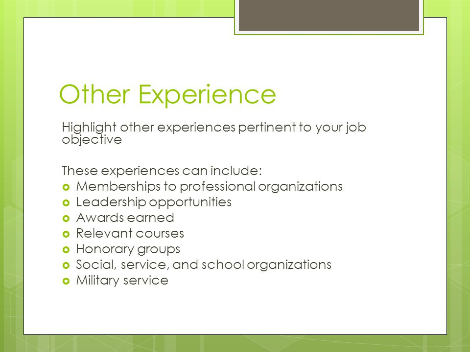 Other Experience Highlight other experiences pertinent to your job objective. These experiences can include: