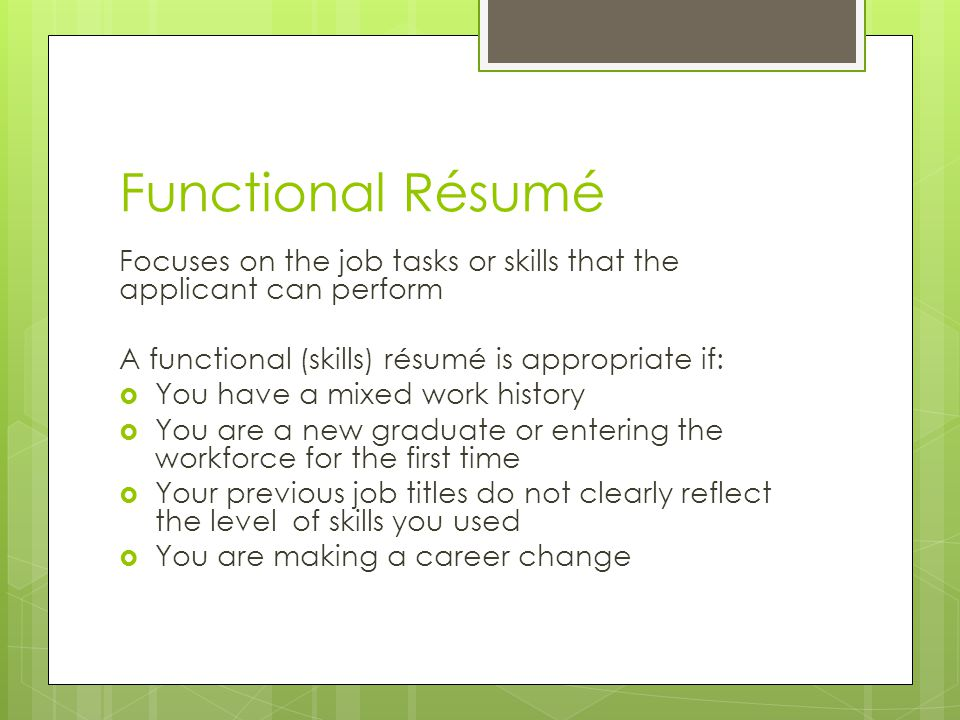 Functional Résumé Focuses on the job tasks or skills that the applicant can perform. A functional (skills) résumé is appropriate if: