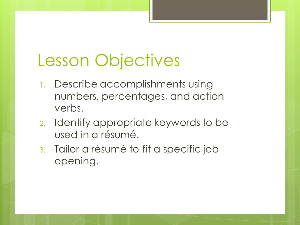 Lesson Objectives Describe accomplishments using numbers, percentages, and action verbs. Identify appropriate keywords to be used in a résumé.
