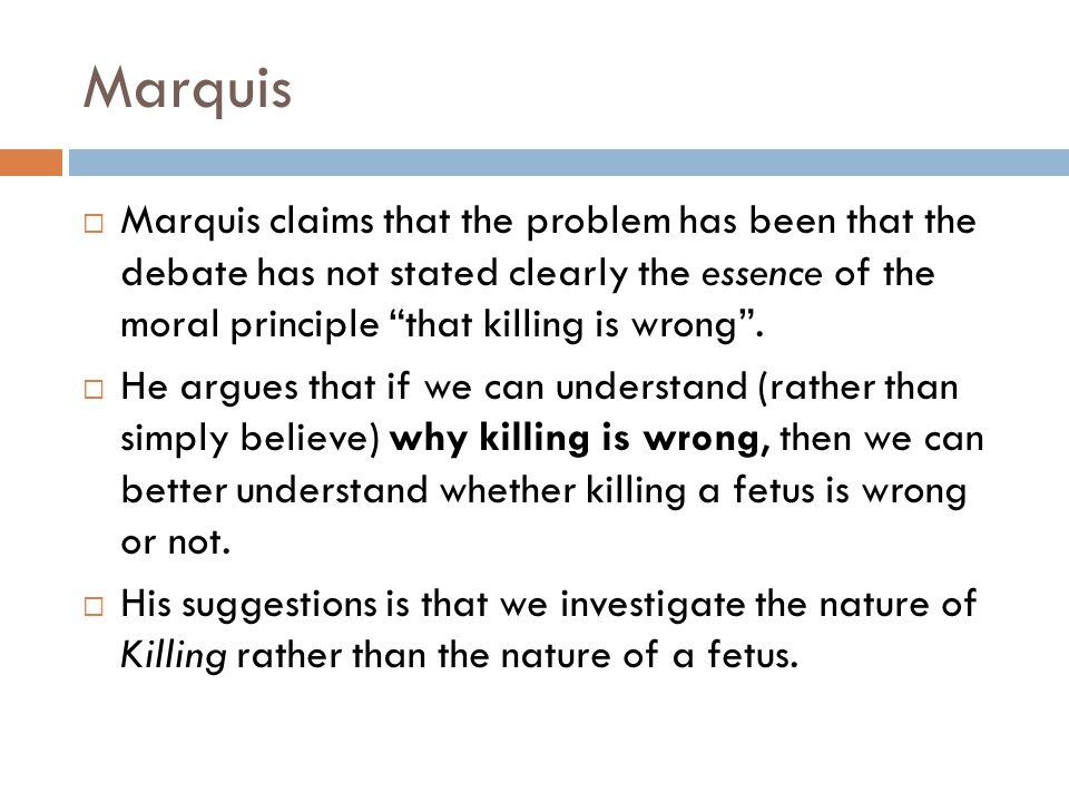 Marquis Marquis claims that the problem has been that the debate has not stated clearly the essence of the moral principle that killing is wrong .