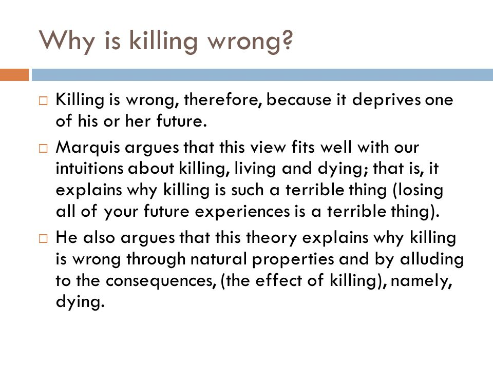 Why is killing wrong Killing is wrong, therefore, because it deprives one of his or her future.