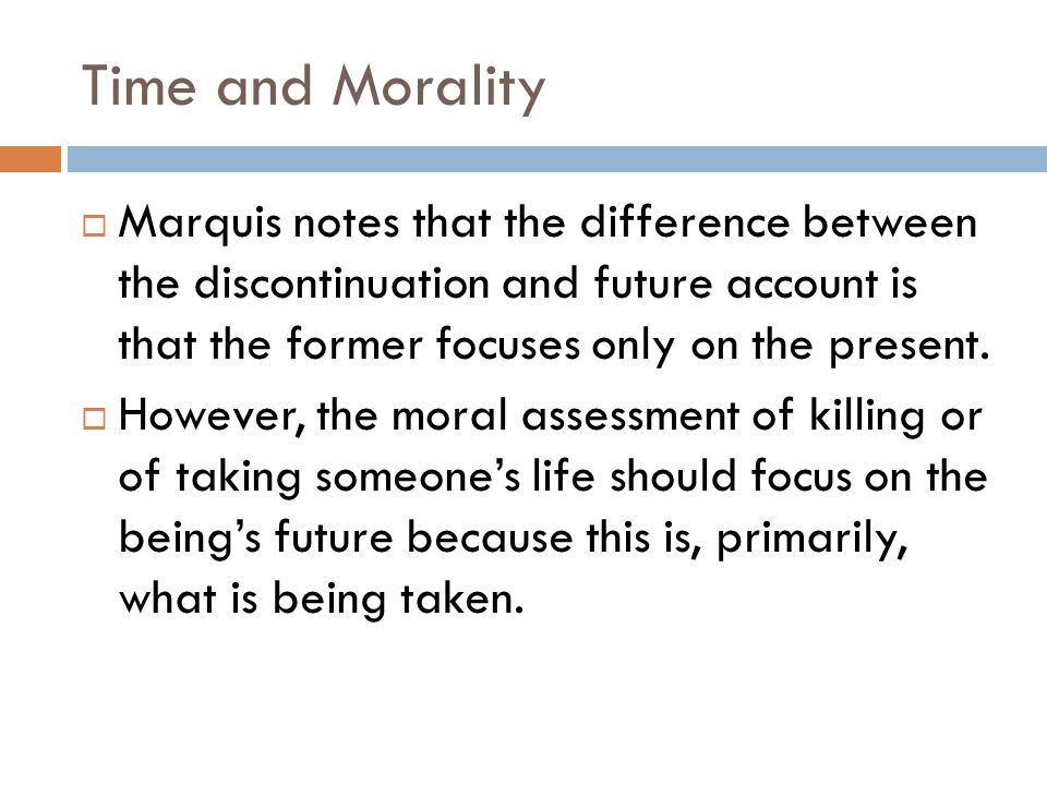 Time and Morality Marquis notes that the difference between the discontinuation and future account is that the former focuses only on the present.