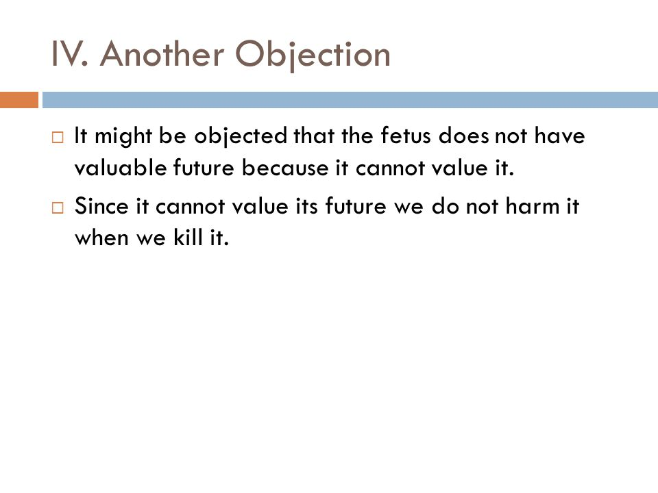 IV. Another Objection It might be objected that the fetus does not have valuable future because it cannot value it.