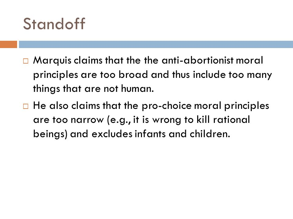 Standoff Marquis claims that the the anti-abortionist moral principles are too broad and thus include too many things that are not human.