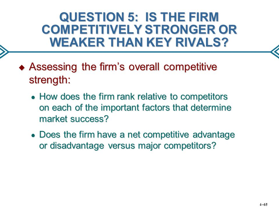 QUESTION 5: IS THE FIRM COMPETITIVELY STRONGER OR WEAKER THAN KEY RIVALS