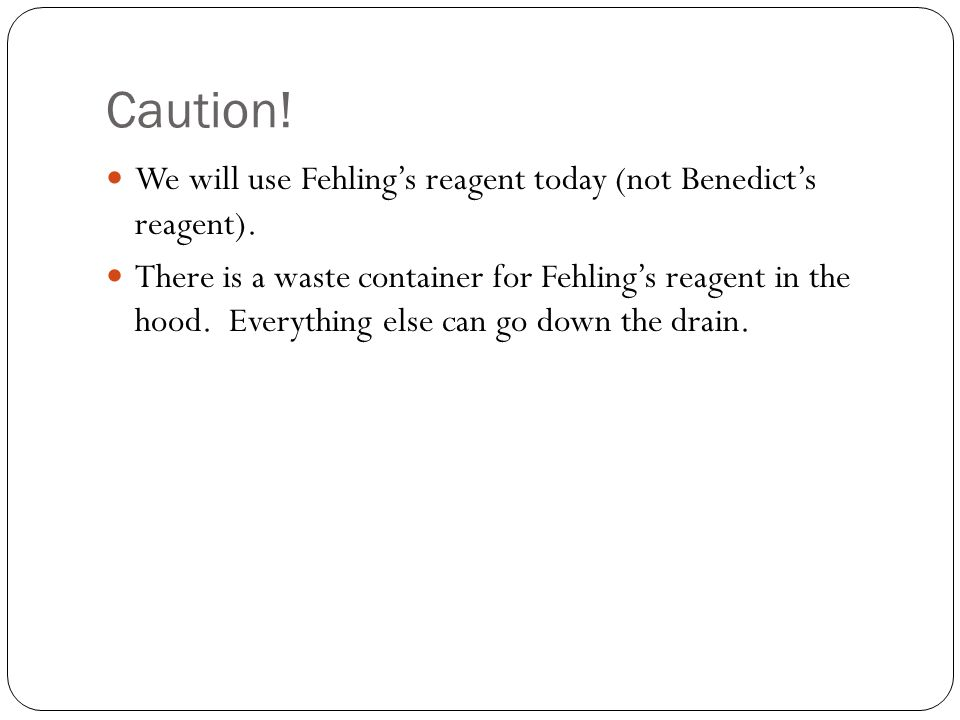 Caution! We will use Fehling's reagent today (not Benedict's reagent).
