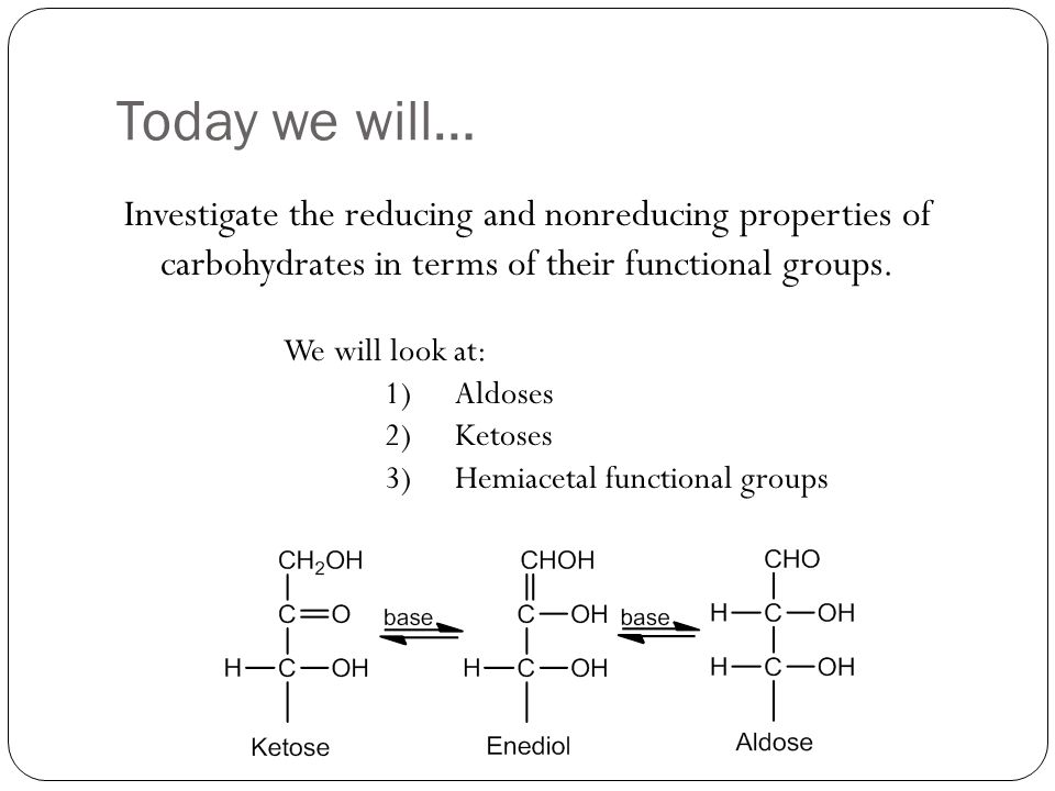 Today we will… Investigate the reducing and nonreducing properties of carbohydrates in terms of their functional groups.