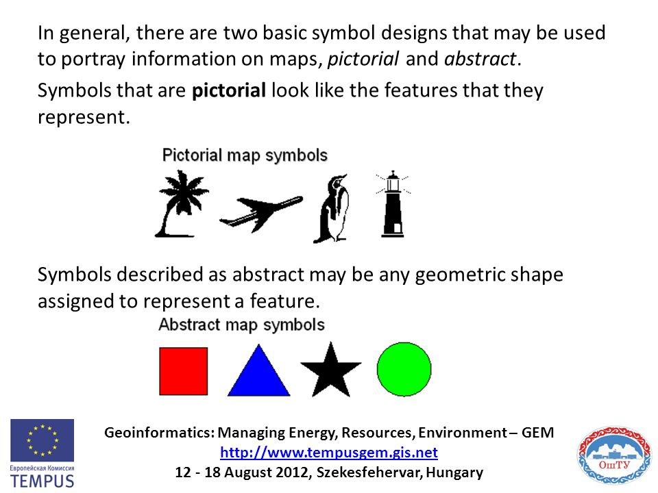 In general, there are two basic symbol designs that may be used to portray information on maps, pictorial and abstract. Symbols that are pictorial look like the features that they represent. Symbols described as abstract may be any geometric shape assigned to represent a feature.