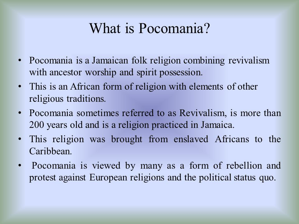 What is Pocomania Pocomania is a Jamaican folk religion combining revivalism with ancestor worship and spirit possession.