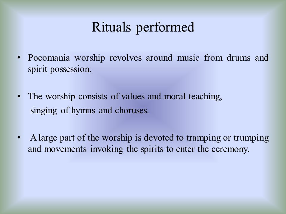 Rituals performed Pocomania worship revolves around music from drums and spirit possession. The worship consists of values and moral teaching,