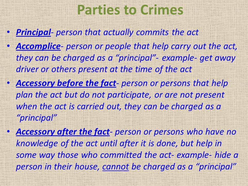 Parties to Crimes Principal- person that actually commits the act