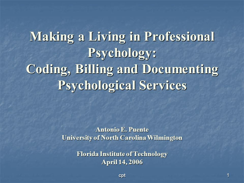 Making a Living in Professional Psychology: Coding, Billing and Documenting Psychological Services Antonio E. Puente University of North Carolina Wilmington Florida Institute of Technology April 14, 2006