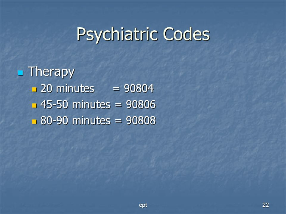 Psychiatric Codes Therapy 20 minutes = 90804 45-50 minutes = 90806