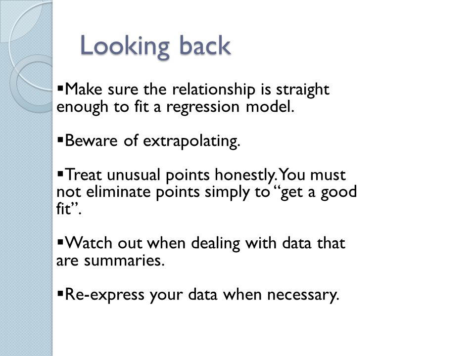 Looking back Make sure the relationship is straight enough to fit a regression model. Beware of extrapolating.