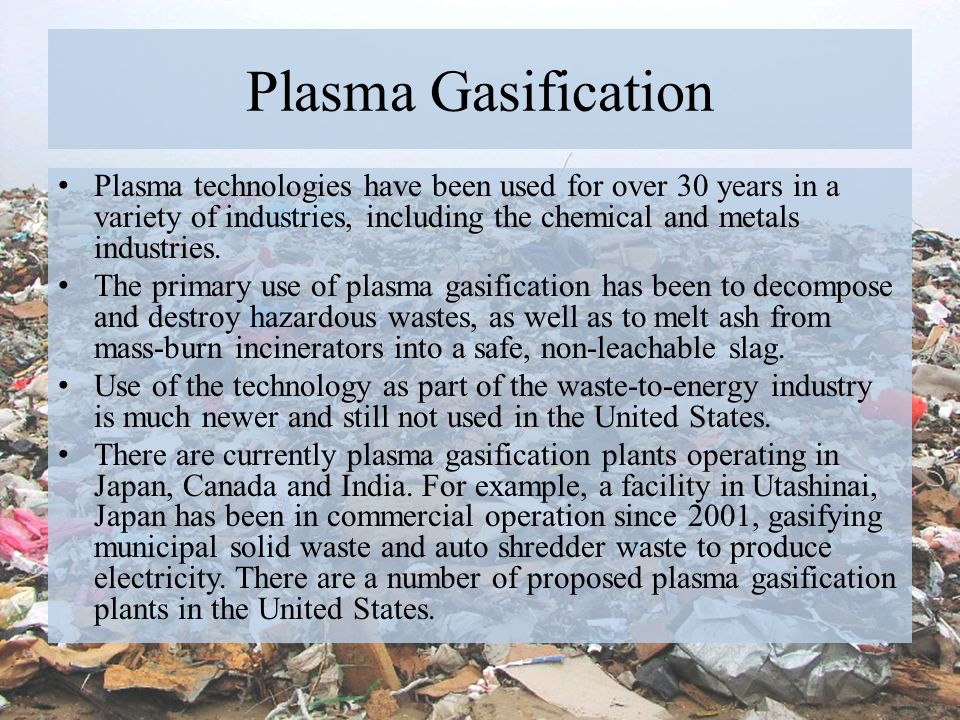 Plasma Gasification Plasma technologies have been used for over 30 years in a variety of industries, including the chemical and metals industries.
