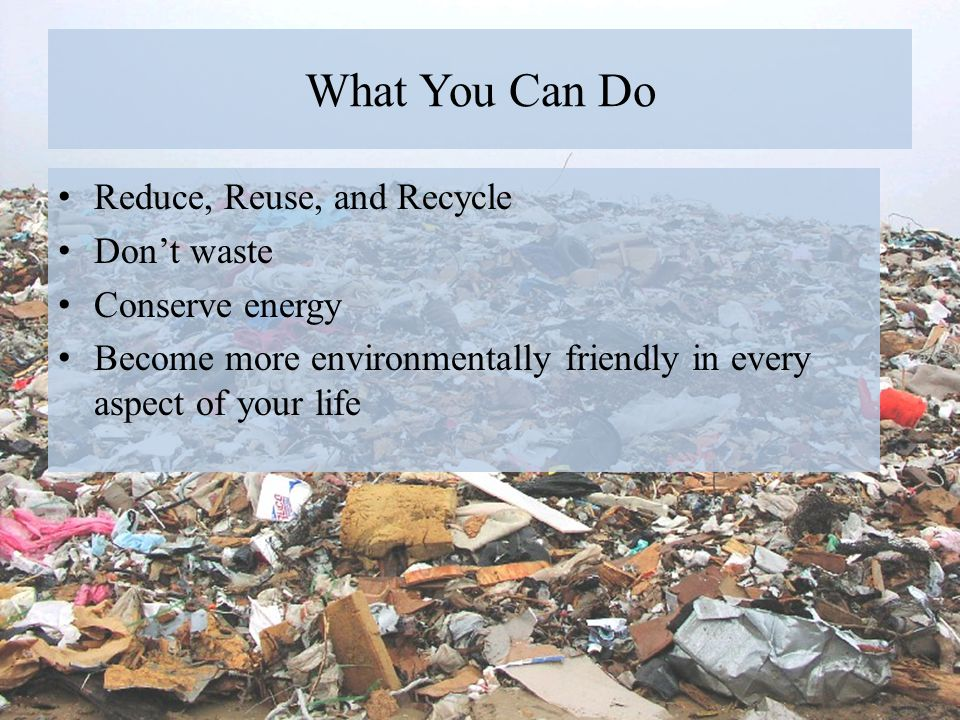 What You Can Do Reduce, Reuse, and Recycle Don't waste Conserve energy
