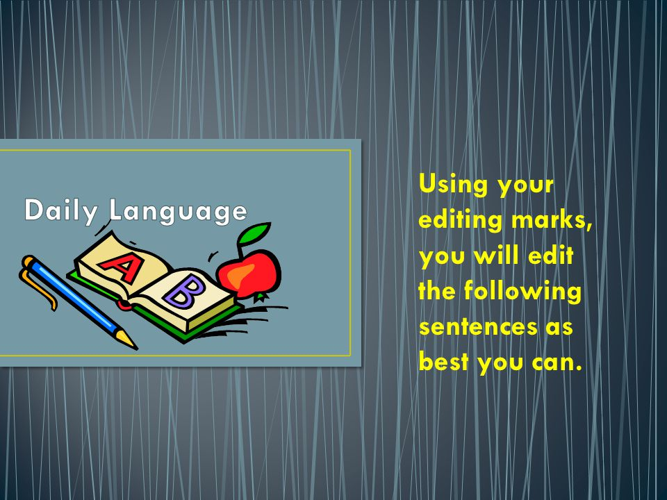 Daily Language Using your editing marks, you will edit the following sentences as best you can.