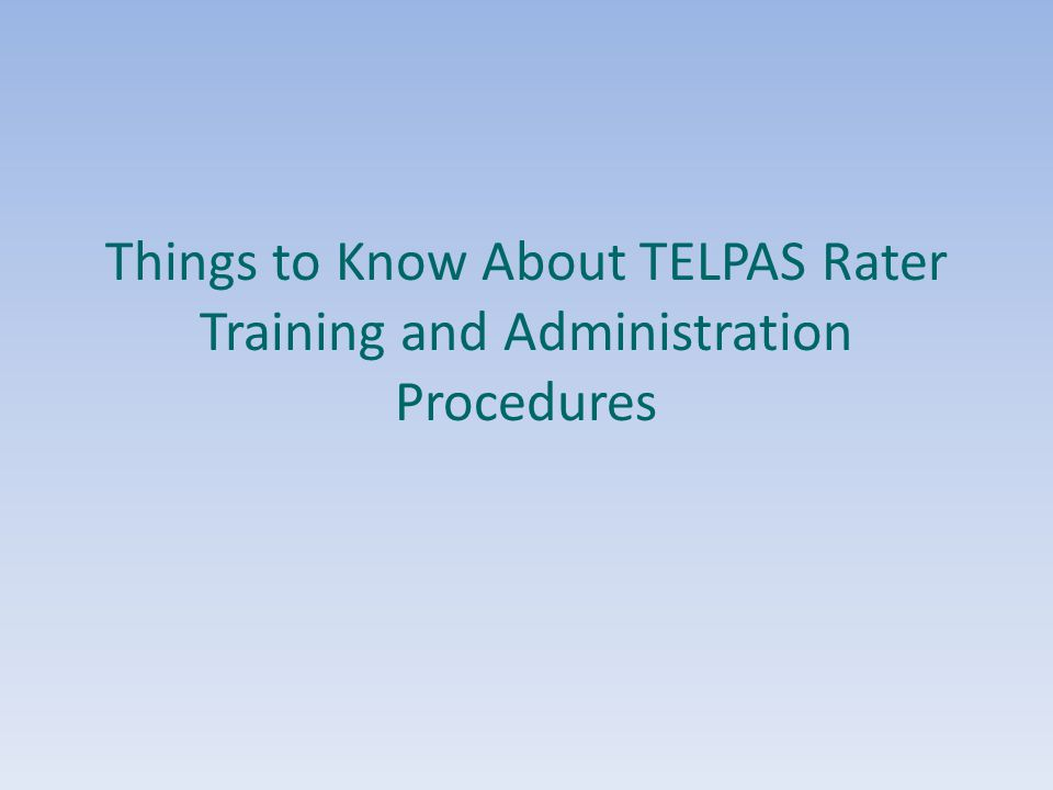 9/17/2013 Things to Know About TELPAS Rater Training and Administration Procedures.