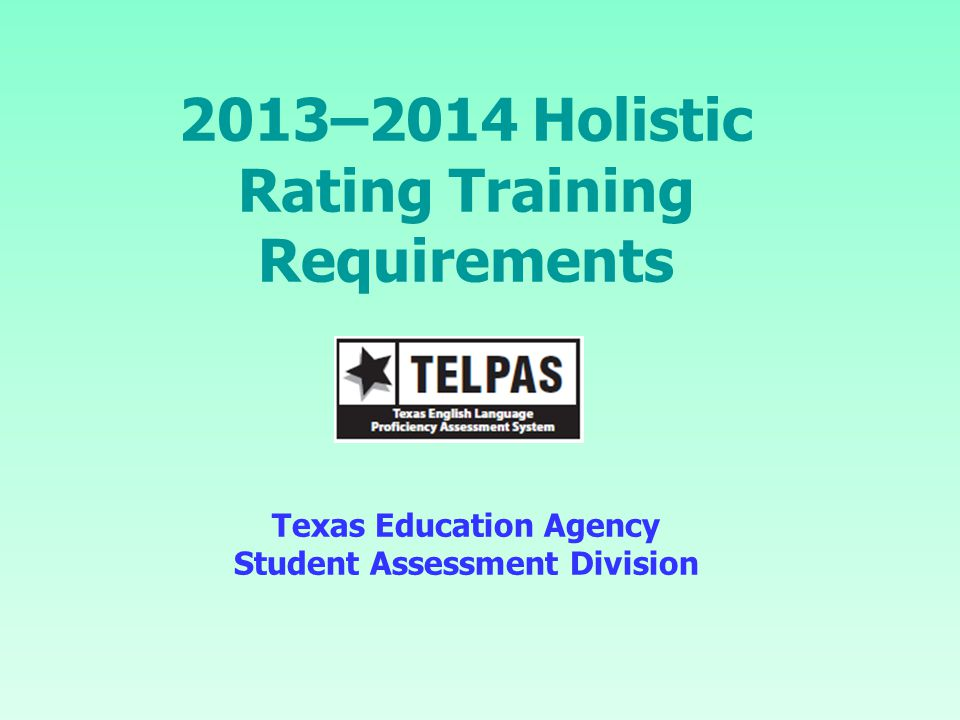 9/17/2013 2013–2014 Holistic Rating Training Requirements Texas Education Agency Student Assessment Division.