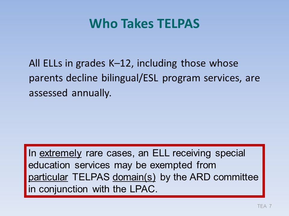 Who Takes TELPAS 9/17/2013. All ELLs in grades K–12, including those whose parents decline bilingual/ESL program services, are assessed annually.
