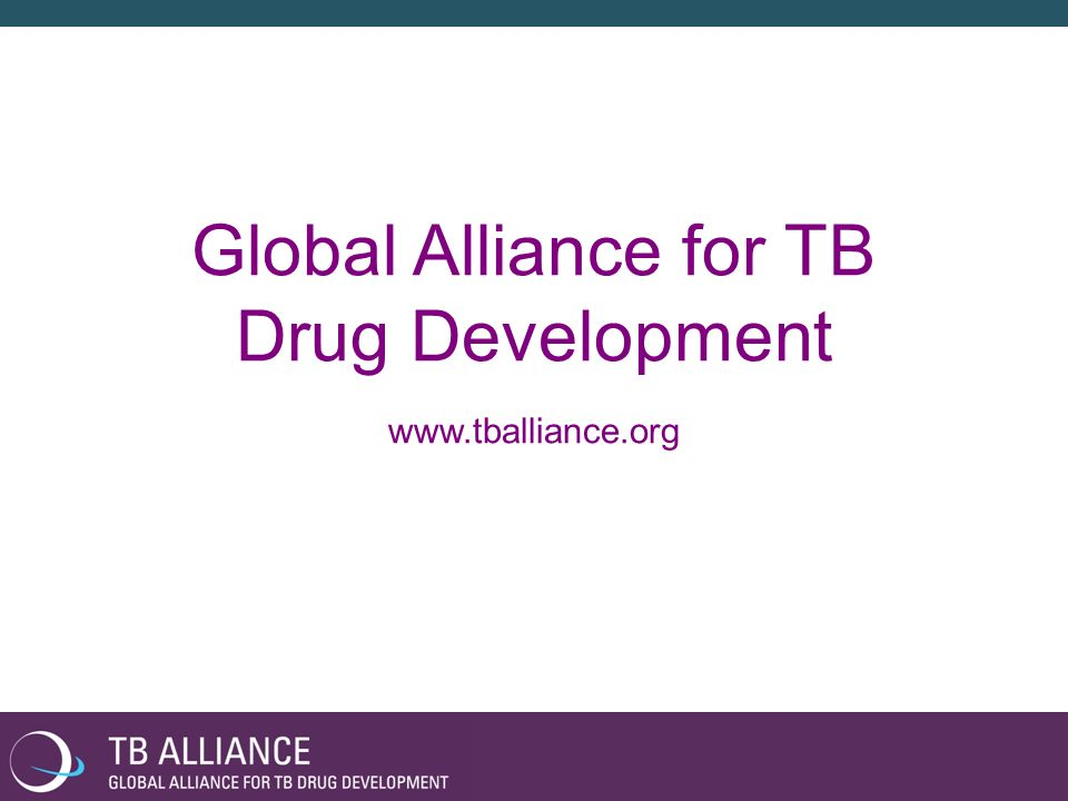 Global Alliance for TB Drug Development www.tballiance.org