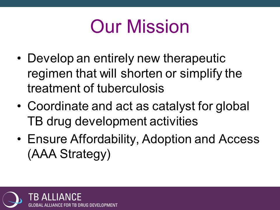 Our Mission Develop an entirely new therapeutic regimen that will shorten or simplify the treatment of tuberculosis.