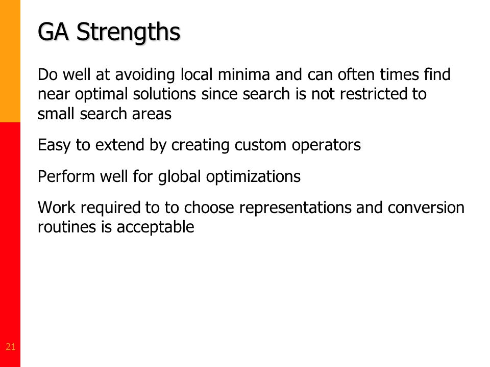 GA Strengths Do well at avoiding local minima and can often times find near optimal solutions since search is not restricted to small search areas.